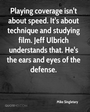 Mike Singletary  - Playing coverage isn't about speed. It's about technique and studying film. Jeff Ulbrich understands that. He's the ears and eyes of the defense.