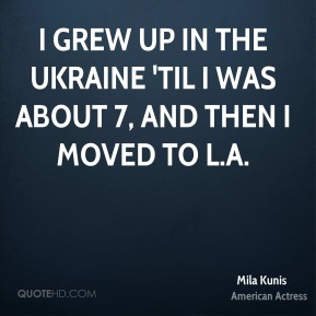 Mila Kunis - I grew up in the Ukraine 'til I was about 7, and then I moved to L.A.