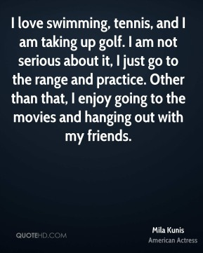 Mila Kunis - I love swimming, tennis, and I am taking up golf. I am not serious about it, I just go to the range and practice. Other than that, I enjoy going to the movies and hanging out with my friends.