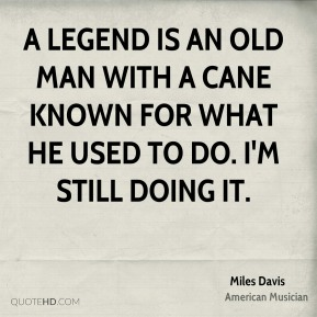 Miles Davis - A legend is an old man with a cane known for what he used to do. I'm still doing it.