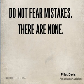 Miles Davis - Do not fear mistakes. There are none.