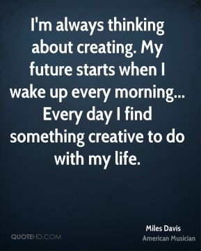 Miles Davis - I'm always thinking about creating. My future starts when I wake up every morning... Every day I find something creative to do with my life.
