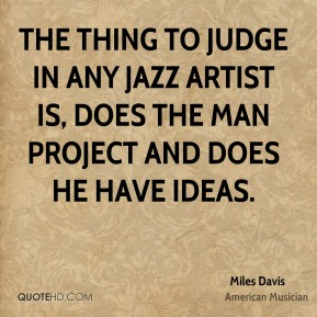 Miles Davis - The thing to judge in any jazz artist is, does the man project and does he have ideas.