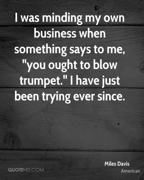 "I was minding my own business when something says to me, ""you ought to blow trumpet."" I have just been trying ever since."