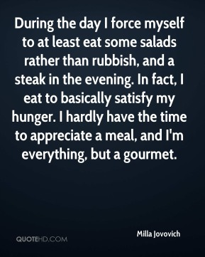 Milla Jovovich - During the day I force myself to at least eat some salads rather than rubbish, and a steak in the evening. In fact, I eat to basically satisfy my hunger. I hardly have the time to appreciate a meal, and I'm everything, but a gourmet.