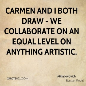 Carmen and I both draw - we collaborate on an equal level on anything artistic.