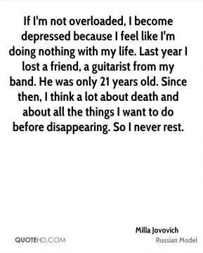 If I'm not overloaded, I become depressed because I feel like I'm doing nothing with my life. Last year I lost a friend, a guitarist from my band. He was only 21 years old. Since then, I think a lot about death and about all the things I want to do before disappearing. So I never rest.