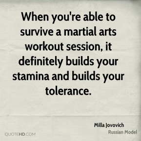 Milla Jovovich  - When you're able to survive a martial arts workout session, it definitely builds your stamina and builds your tolerance.
