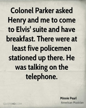 Minnie Pearl - Colonel Parker asked Henry and me to come to Elvis' suite and have breakfast. There were at least five policemen stationed up there. He was talking on the telephone.