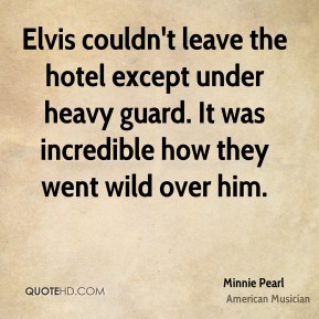 Minnie Pearl - Elvis couldn't leave the hotel except under heavy guard. It was incredible how they went wild over him.