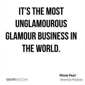 Minnie Pearl - It's the most unglamourous glamour business in the world.