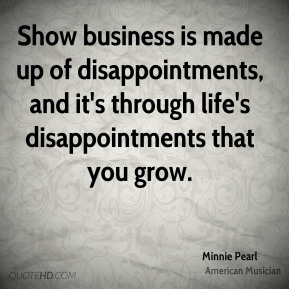 Minnie Pearl - Show business is made up of disappointments, and it's through life's disappointments that you grow.