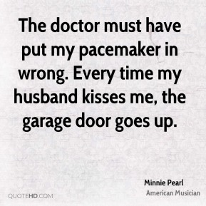 Minnie Pearl - The doctor must have put my pacemaker in wrong. Every time my husband kisses me, the garage door goes up.