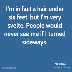 Mo Rocca - I'm in fact a hair under six feet, but I'm very svelte. People would never see me if I turned sideways.