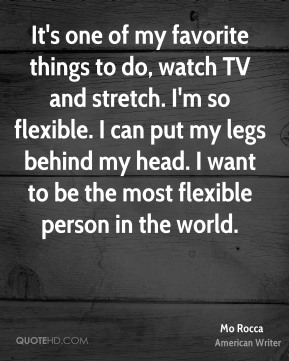 Mo Rocca - It's one of my favorite things to do, watch TV and stretch. I'm so flexible. I can put my legs behind my head. I want to be the most flexible person in the world.