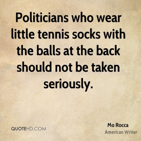 Mo Rocca - Politicians who wear little tennis socks with the balls at the back should not be taken seriously.