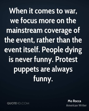 Mo Rocca - When it comes to war, we focus more on the mainstream coverage of the event, rather than the event itself. People dying is never funny. Protest puppets are always funny.