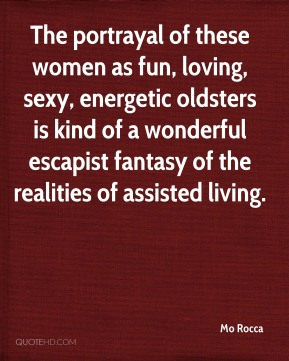 Mo Rocca  - The portrayal of these women as fun, loving, sexy, energetic oldsters is kind of a wonderful escapist fantasy of the realities of assisted living.