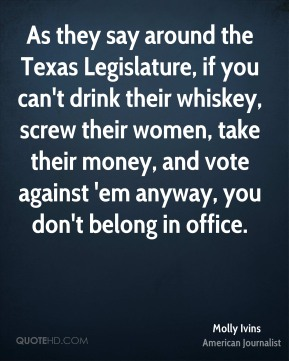 Molly Ivins - As they say around the Texas Legislature, if you can't drink their whiskey, screw their women, take their money, and vote against 'em anyway, you don't belong in office.