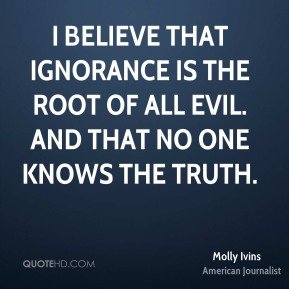 Molly Ivins - I believe that ignorance is the root of all evil. And that no one knows the truth.