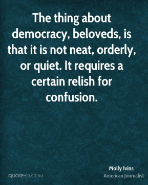 Molly Ivins - The thing about democracy, beloveds, is that it is not neat, orderly, or quiet. It requires a certain relish for confusion.