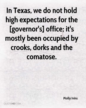 Molly Ivins  - In Texas, we do not hold high expectations for the [governor's] office; it's mostly been occupied by crooks, dorks and the comatose.