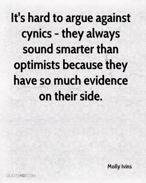Molly Ivins  - It's hard to argue against cynics - they always sound smarter than optimists because they have so much evidence on their side.