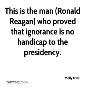 Molly Ivins  - This is the man (Ronald Reagan) who proved that ignorance is no handicap to the presidency.