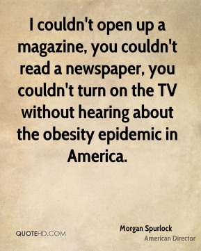 Morgan Spurlock - I couldn't open up a magazine, you couldn't read a newspaper, you couldn't turn on the TV without hearing about the obesity epidemic in America.