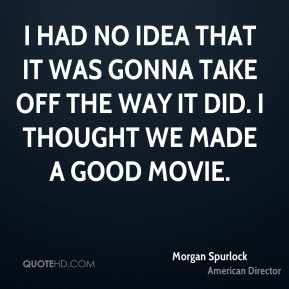 Morgan Spurlock - I had no idea that it was gonna take off the way it did. I thought we made a good movie.