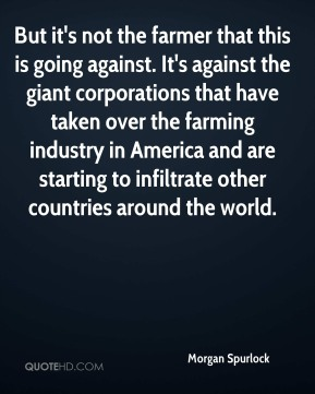 Morgan Spurlock  - But it's not the farmer that this is going against. It's against the giant corporations that have taken over the farming industry in America and are starting to infiltrate other countries around the world.