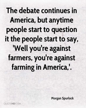 Morgan Spurlock  - The debate continues in America, but anytime people start to question it the people start to say, 'Well you're against farmers, you're against farming in America,'.