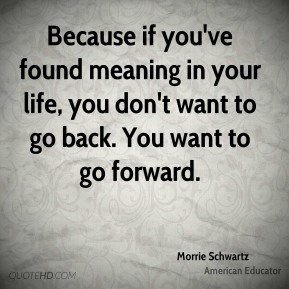 Because if you've found meaning in your life, you don't want to go back. You want to go forward.