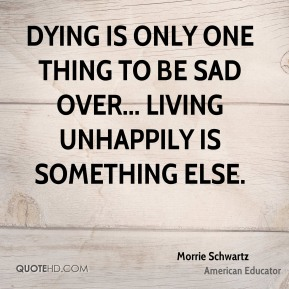 Morrie Schwartz - Dying is only one thing to be sad over... Living unhappily is something else.