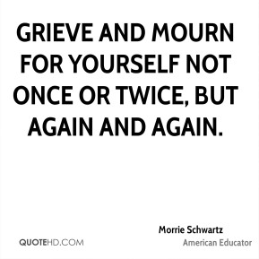 Grieve and mourn for yourself not once or twice, but again and again.