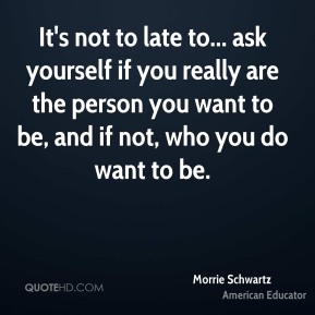 It's not to late to... ask yourself if you really are the person you want to be, and if not, who you do want to be.