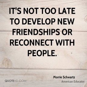Morrie Schwartz - It's not too late to develop new friendships or reconnect with people.