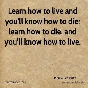 Learn how to live and you'll know how to die; learn how to die, and you'll know how to live.