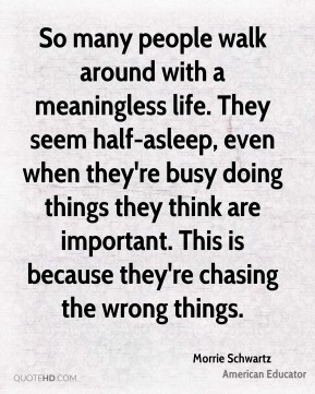 So many people walk around with a meaningless life. They seem half-asleep, even when they're busy doing things they think are important. This is because they're chasing the wrong things.