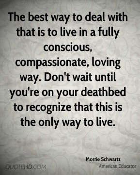 The best way to deal with that is to live in a fully conscious, compassionate, loving way. Don't wait until you're on your deathbed to recognize that this is the only way to live.