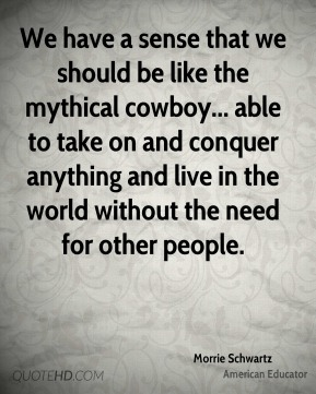We have a sense that we should be like the mythical cowboy... able to take on and conquer anything and live in the world without the need for other people.