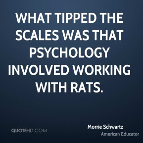 Morrie Schwartz - What tipped the scales was that psychology involved working with rats.