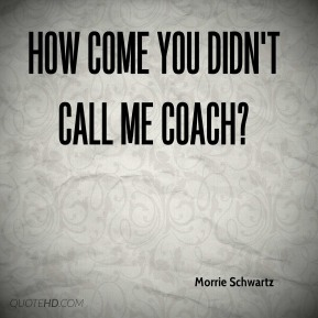 Morrie Schwartz  - How come you didn't call me Coach?