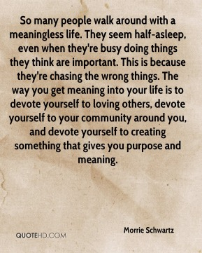 Morrie Schwartz  - So many people walk around with a meaningless life. They seem half-asleep, even when they're busy doing things they think are important. This is because they're chasing the wrong things. The way you get meaning into your life is to devote yourself to loving others, devote yourself to your community around you, and devote yourself to creating something that gives you purpose and meaning.