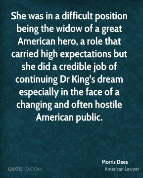 She was in a difficult position being the widow of a great American hero, a role that carried high expectations but she did a credible job of continuing Dr King's dream especially in the face of a changing and often hostile American public.