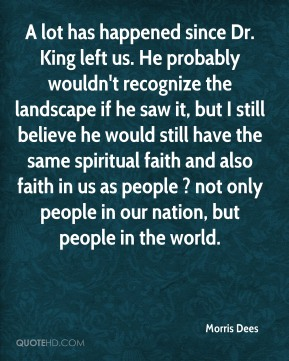 Morris Dees  - A lot has happened since Dr. King left us. He probably wouldn't recognize the landscape if he saw it, but I still believe he would still have the same spiritual faith and also faith in us as people ? not only people in our nation, but people in the world.
