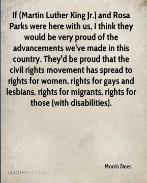 Morris Dees  - If (Martin Luther King Jr.) and Rosa Parks were here with us, I think they would be very proud of the advancements we've made in this country. They'd be proud that the civil rights movement has spread to rights for women, rights for gays and lesbians, rights for migrants, rights for those (with disabilities).