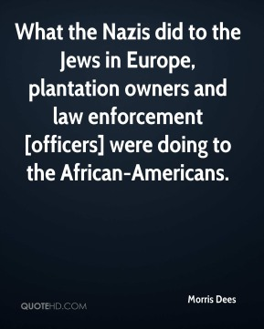 Morris Dees  - What the Nazis did to the Jews in Europe, plantation owners and law enforcement [officers] were doing to the African-Americans.