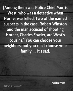 Morris West  - [Among them was Police Chief Morris West, who was a detective when Horner was killed. Two of the named suspects in the case, Robert Winston and the man accused of shooting Horner, Charles Fowler, are West's cousins.] You can choose your neighbors, but you can't choose your family, ... It's sad.