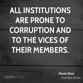 Morris West - All institutions are prone to corruption and to the vices of their members.